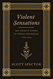 Violent Sensations: Sex, Crime, and Utopia in Vienna and Berlin, 1860-1914