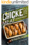 The Quick and Easy Chicken Meat Cookbook: Chicken Recipes You Can Make In 20 Minutes or Less