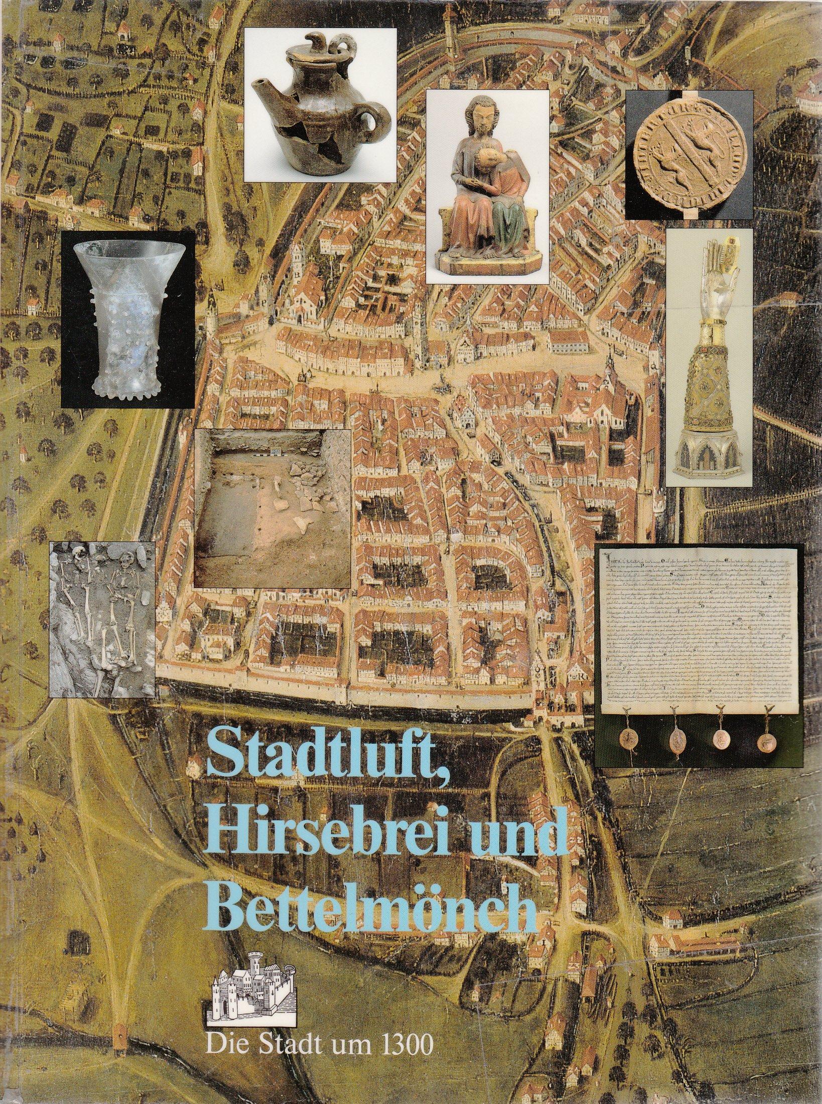 Stadtluft, Hirsebrei und Bettelmönch. Die Stadt um 1300.