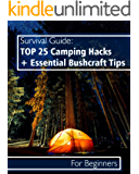 Survival Guide: TOP 25 Camping Hacks + Essential Bushcraft Tips For Beginners: (Outdoor Survival Guide, Camping For Beginners, Bushcraft Guide) (Camping, Bushcraft)