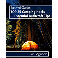Survival Guide: TOP 25 Camping Hacks + Essential Bushcraft Tips For Beginners (English Edition)