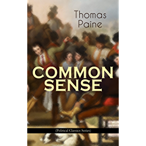 COMMON SENSE (Political Classics Series): Advocating Independence to People in the Thirteen Colonies - Addressed to the…