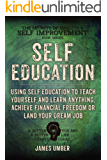 Self-Education: Using Self Education to Teach Yourself and Learn Anything, Achieve Financial Freedom or Land your Dream Job (The Secrets of Success and Self Improvement Book 4)