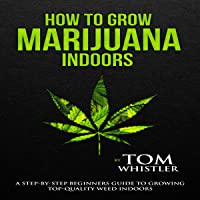 How to Grow Marijuana Indoors: A Step-by-Step Beginner's Guide to Growing Top-Quality Weed Indoors