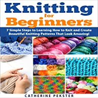 Knitting for Beginners: 7 Simple Steps for Learning How to Knit and Create Easy to Make Knitting Patterns That Look Amazing!