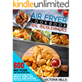 Air Fryer Cookbook for Beginners: 600 No-Fuss Air Fryer Recipes for Easy and Tasty Meals Every Day. Basics and Beyond…