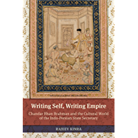 Writing Self, Writing Empire: Chandar Bhan Brahman and the Cultural World of the Indo-Persian State Secretary (South Asia Across the Disciplines) (English Edition)