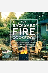 The Backyard Fire Cookbook: Get Outside and Master Ember Roasting, Charcoal Grilling, Cast-Iron Cooking, and Live-Fire Feasting Kindle Edition