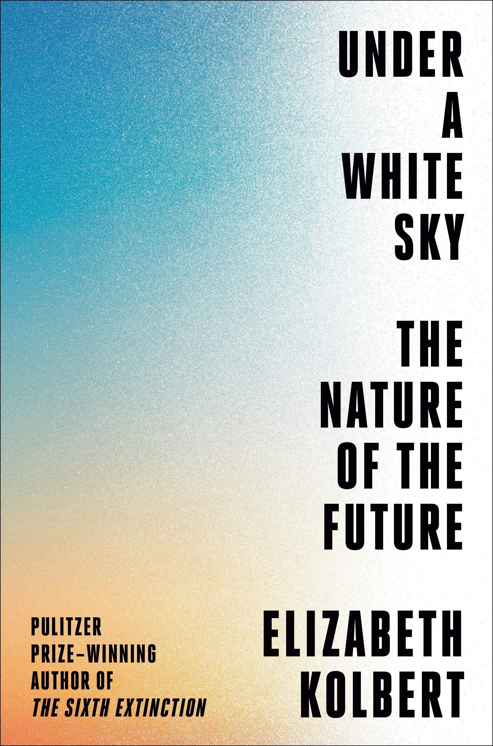 Under a White Sky: The Nature of the Future: Kolbert, Elizabeth:  9780593136270: Amazon.com: Books