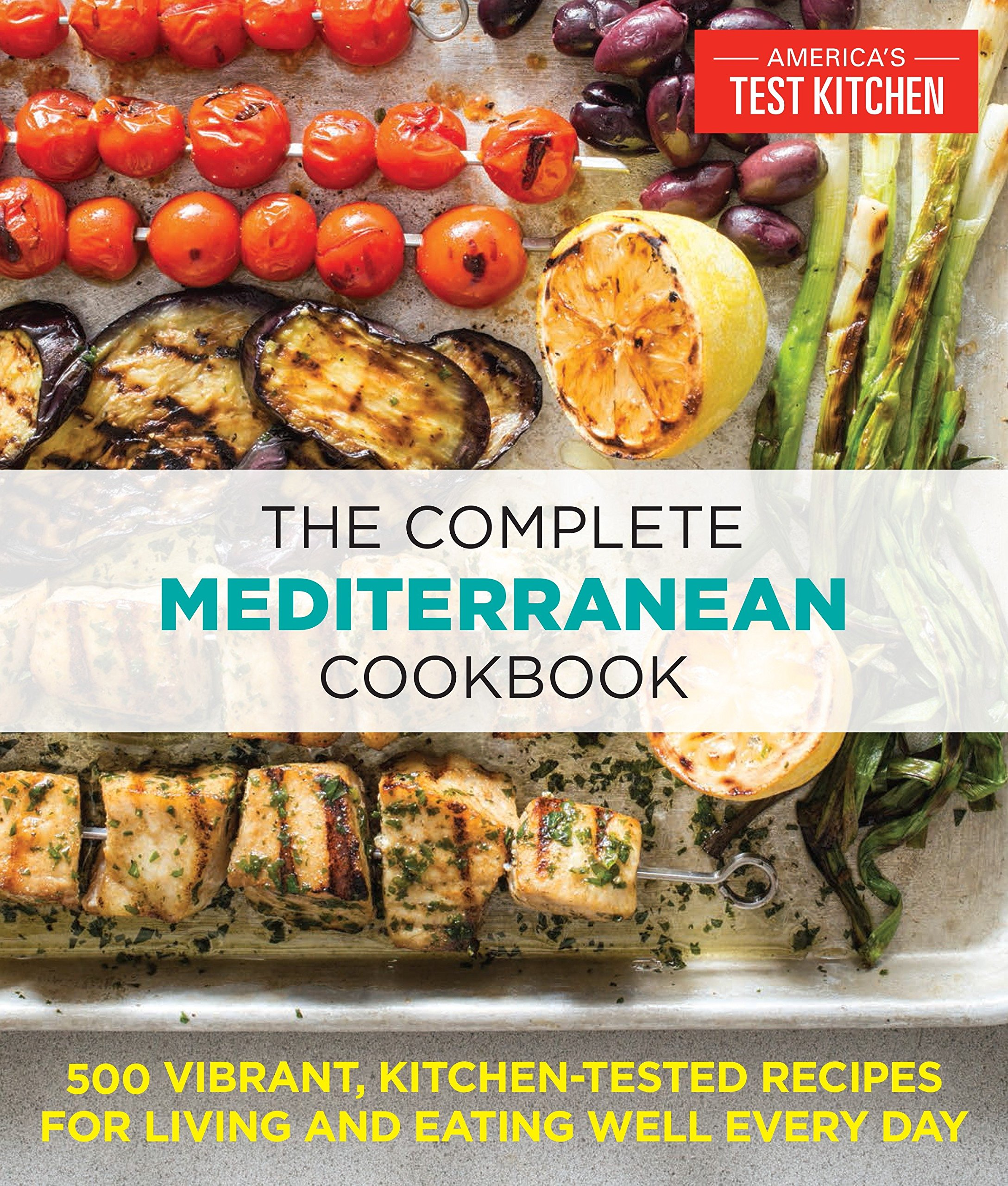 The Complete Mediterranean Cookbook: 500 Vibrant, Kitchen-Tested Recipes for Living and Eating Well Every Day by America s Test Kitchen