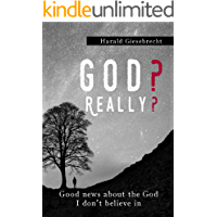 God? Really?: Good News About the God I Don't Believe In