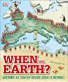When on Earth?: History as You've Never Seen It Before! (Where on Earth?)