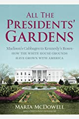 All the Presidents' Gardens: Madison's Cabbages to Kennedy's Roses—How the White House Grounds Have Grown with America Kindle Edition