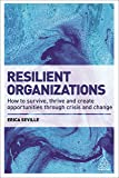 Resilient Organizations: How to Survive, Thrive and Create Opportunities Through Crisis and Change