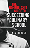 The No-Bullshit Guide to Succeeding in Culinary School