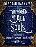 The World of All Souls: The Complete Guide to A Discovery of Witches, Shadow of Night, and The Book of Life (All Souls Trilogy)
