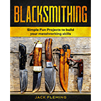 Blacksmithing: Simple Fun Projects to Build your Metalworking skills