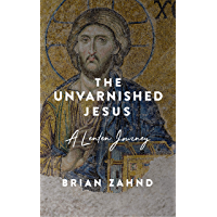 The Unvarnished Jesus: A Lenten Journey (English Edition)