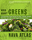 Wild About Greens: 125 Delectable Vegan Recipes for Kale, Collards, Arugula, Bok Choy, and other Leafy Veggies Everyone…