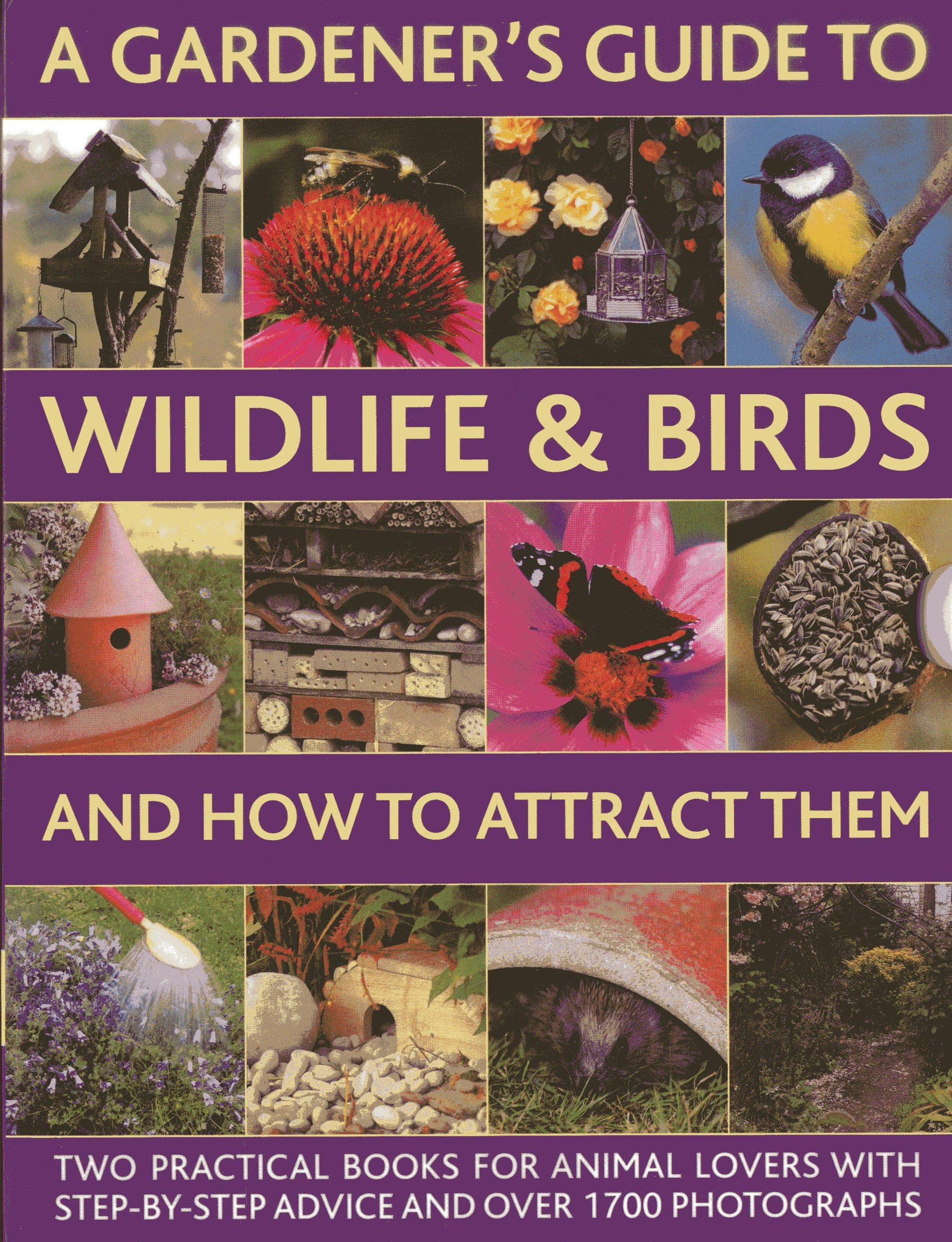A Gardener's Guide To Wildlife & Birds And How To Attract Them: Two Practical Books For Animal Lovers With Step-by-step Advice And Over 1700 Photographs pdf epub