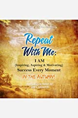 Repeat with Me: I Am (Inspiring, Aspiring, & Motivating) Success Every Moment: In the Autumn! Audible Audiobook