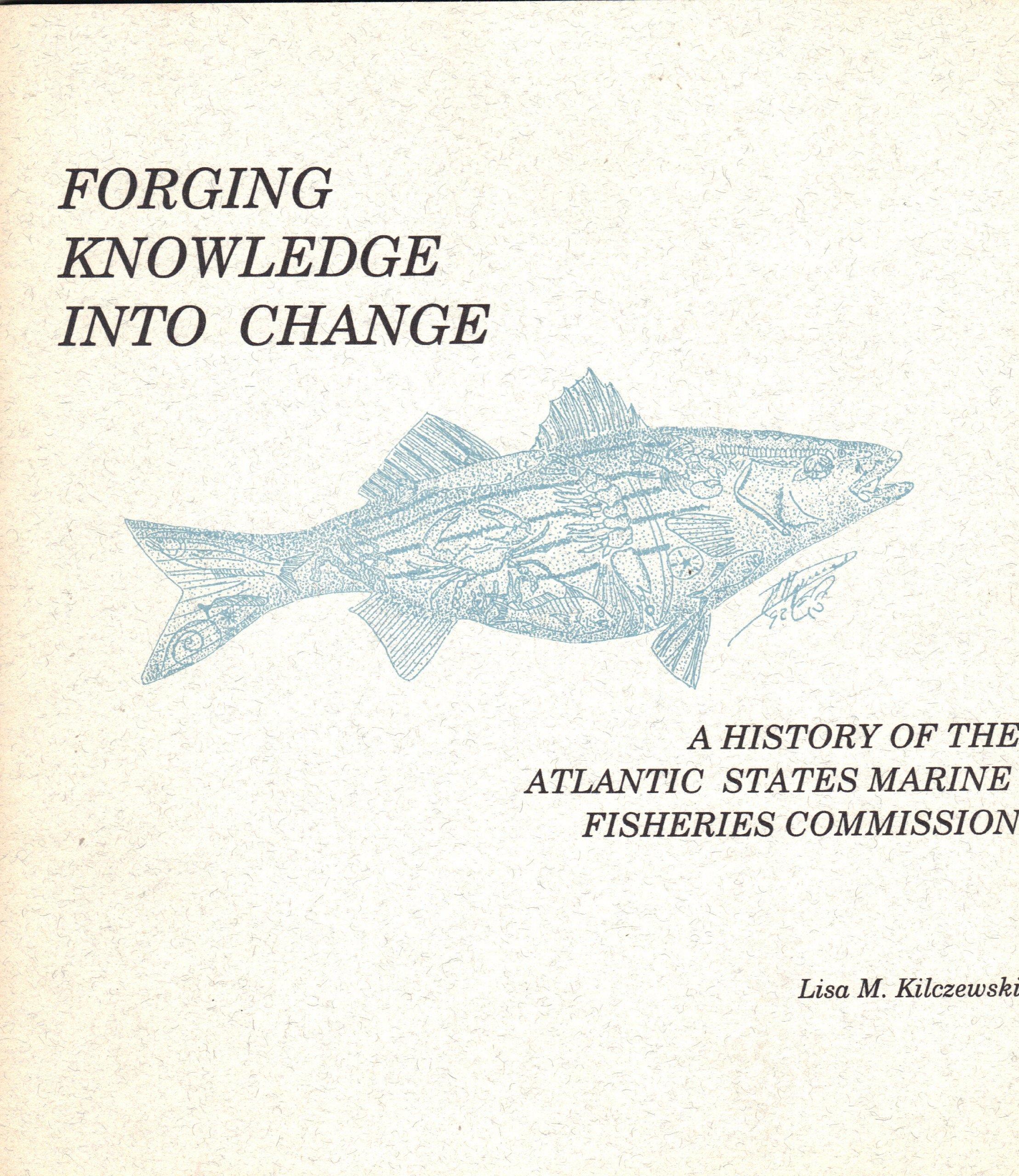 Forging Knowledge Into Change A History Of The Atlantic States Marine Fisheries Commission Kilczewski Lisa M Amazon Com Books