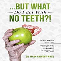 ...But What Do I Eat with No Teeth?!: Your Questions Answered: Understanding the Denture Process from Extraction to Delivery (Oral Health Series, Book 1)