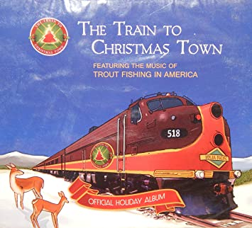 the train to christmas town featuring trout fishing in america official holiday album - Train To Christmas Town