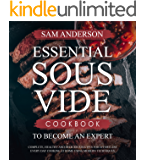 ESSENTIAL SOUS VIDE COOKBOOK TO BECOME AN EXPERT: Complete, Healthy and Delicious Recipes for Effortless Every Day Cooking at Home Using Modern Techniques!
