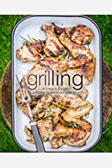 Grilling: A Simple Guide to Grilling Vegetables and Meats (2nd Edition) Kindle Edition