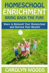 Homeschool Enrichment: Bring Back The Fun!: Ways to Reinvent Your Homeschool and Improve Your Results Kindle Edition