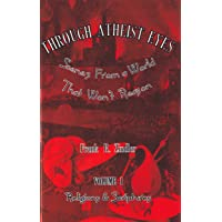 Through Atheist Eyes: Scenes From a World That Won't Reason. Volume I: Religions & Scriptures