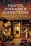 Death, Disease & Dissection: The Life of a Surgeon Apothecary 1750 - 1850