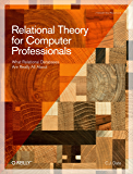 Relational Theory for Computer Professionals: What Relational Databases Are Really All About (Theory in Practice)