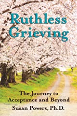 Ruthless Grieving: The Journey to Acceptance and Beyond Kindle Edition