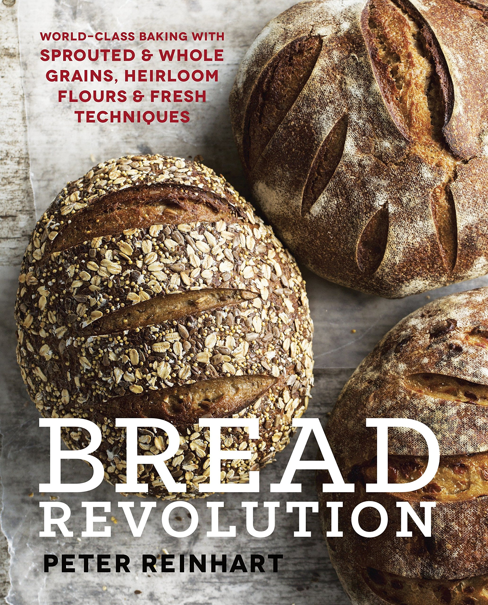 Bread Revolution: World-Class Baking with Sprouted and Whole Grains, Heirloom Flours, and Fresh Techniques by Ten Speed Press