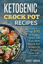 Ketogenic Crock Pot Recipes: Top 100 Delicious, Quick and Easy Keto Crock Pot Recipes To Flavor Your Life.