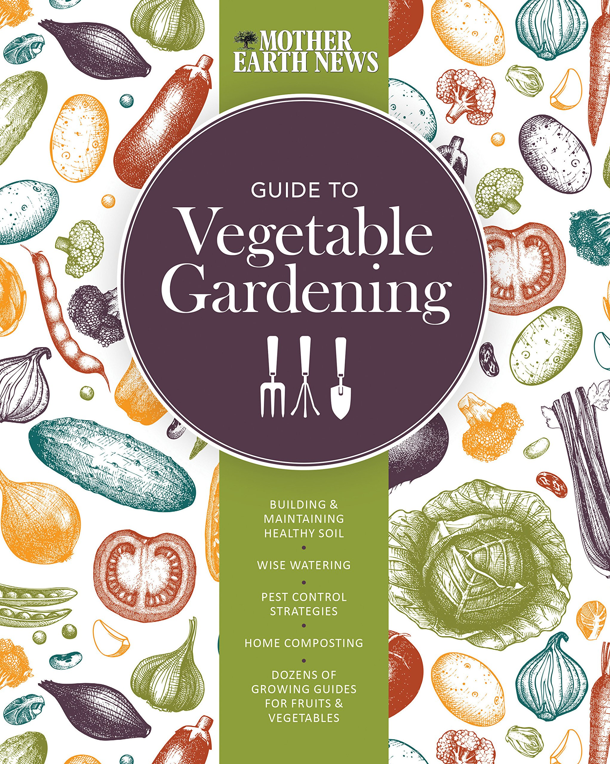 The Mother Earth News Guide to Vegetable Gardening: Building and  Maintaining Healthy Soil * Wise Watering * Pest Control Strategies * Home  Composting ... of ...