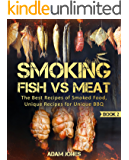 Smoking Fish vs Meat: The Best Recipes Of Smoked Food, Unique Recipes for Unique BBQ (Book 2): [Top Delicious Barbecue Recipes, Smoker Cookbook, Unique Barbecue Guide, Best Recipes of Smoked Fish]