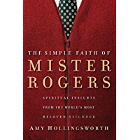 The Simple Faith of Mister Rogers: Spiritual Insights from the World's Most Beloved Neighbor