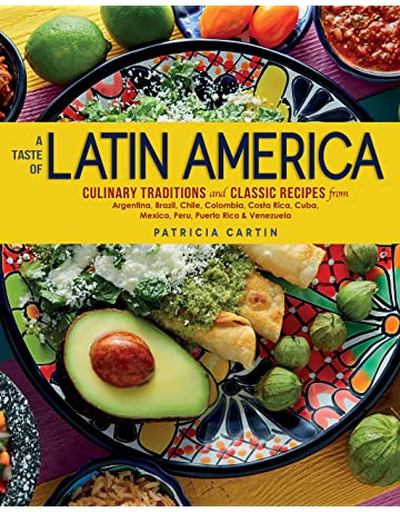 A Taste of Latin America: Culinary Traditions and Classic Recipes from Argentina, Brazil,