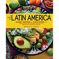 A Taste of Latin America: Culinary Traditions and Classic Recipes from Argentina, Brazil, Chile, Colombia, Costa Rica…