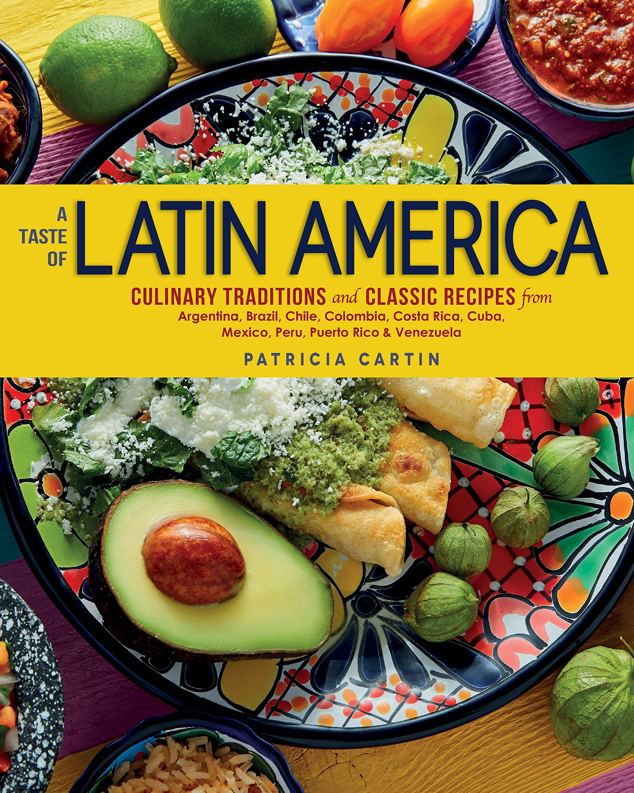 A Taste Of Latin America: Culinary Traditions and Classic Recipes from Argentina, Brazil, Chile, Colombia, Costa Rica, Cuba, Mexico, Peru, ...