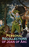 Personal Recollections of Joan of Arc: Historical Adventure Novel Based on the Life of the Famous French Heroine, With Author's Biography