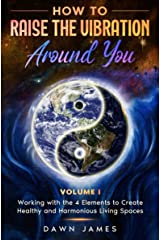 How to Raise the Vibration around You: Volume I: Working with the 4 Elements to Create Healthy and Harmonious Living Spaces Kindle Edition