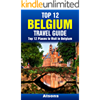 Top 12 Places to Visit in Belgium - Top 12 Belgium Travel Guide (Includes Brussels, Bruges, Antwerp, Ghent, Ypres, Liege, Mechelen, More) (English Edition)