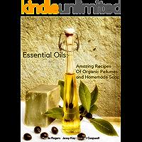 Essential Oils: Amazing Recipes Of Organic Pefumes and Homemade Soap
