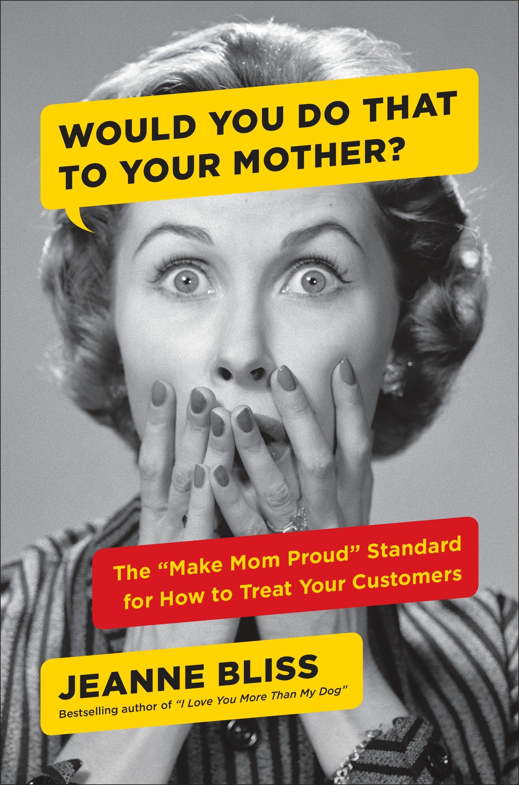 Would You Do That to Your Mother?: The ''Make Mom Proud'' Standard for How to Treat Your Customers