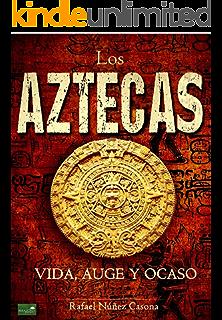 Los Aztecas: Vida, Auge y Ocaso (Spanish Edition)