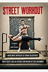 Street Workout: A Worldwide Anthology of Urban Calisthenics--How to Sculpt a God-Like Physique Using Nothing But Your Environment Kindle Edition